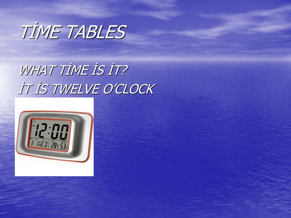 TİME TABLES WHAT TİME İS İT İT İS TWELVE O'CLOCK