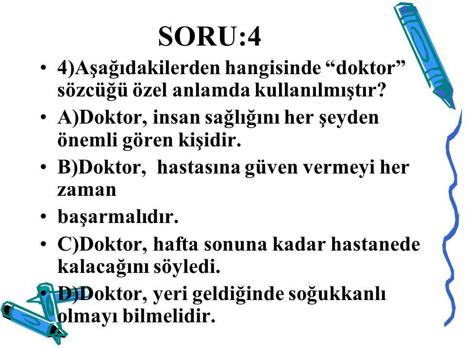 SORU:4 4)Aşağıdakilerden hangisinde doktor sözcüğü özel anlamda kullanılmıştır A)Doktor, insan sağlığını her şeyden önemli gören kişidir.