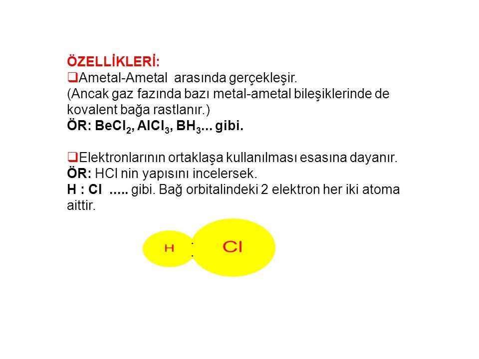 ÖZELLİKLERİ: Ametal-Ametal arasında gerçekleşir. (Ancak gaz fazında bazı metal-ametal bileşiklerinde de kovalent bağa rastlanır.)