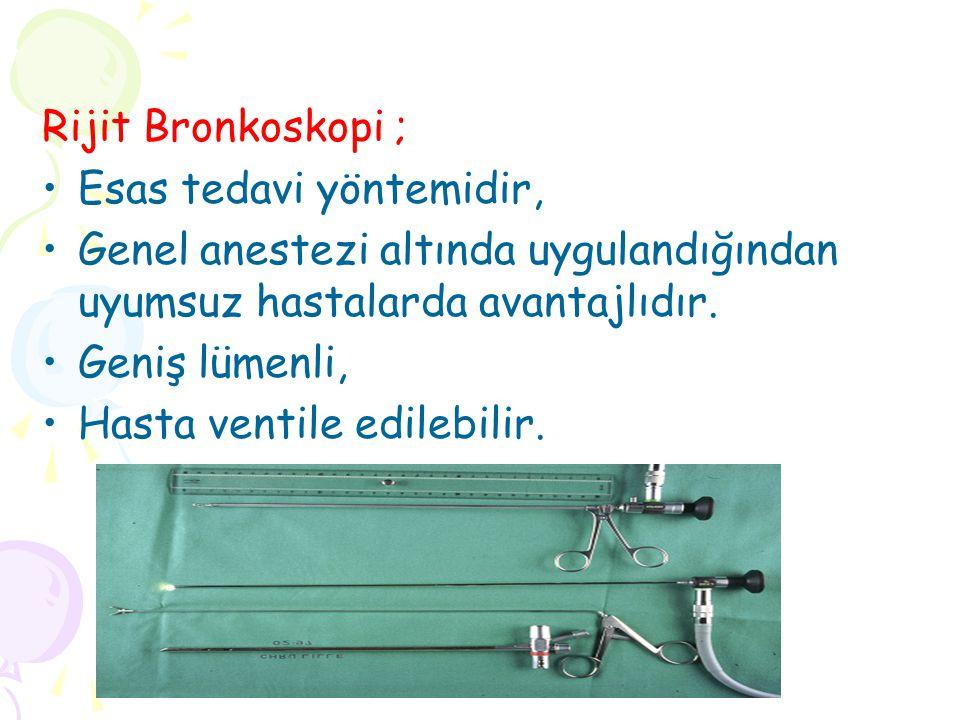 Rijit Bronkoskopi ; Esas tedavi yöntemidir, Genel anestezi altında uygulandığından uyumsuz hastalarda avantajlıdır.