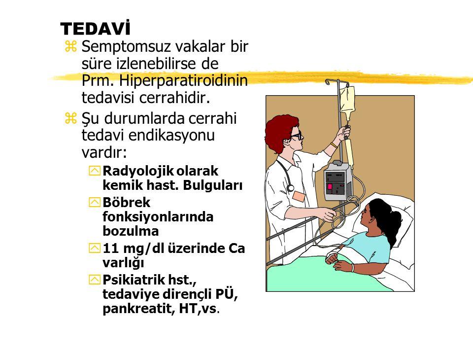 TEDAVİ Semptomsuz vakalar bir süre izlenebilirse de Prm. Hiperparatiroidinin tedavisi cerrahidir. Şu durumlarda cerrahi tedavi endikasyonu vardır: