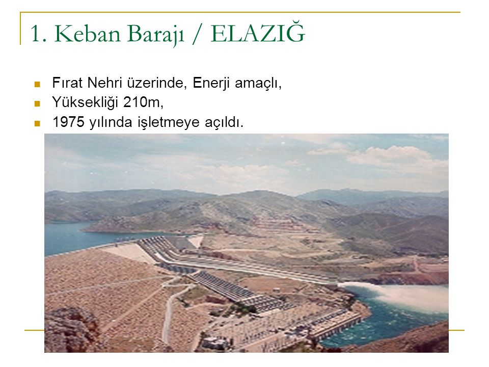 1. Keban Barajı / ELAZIĞ Fırat Nehri üzerinde, Enerji amaçlı,