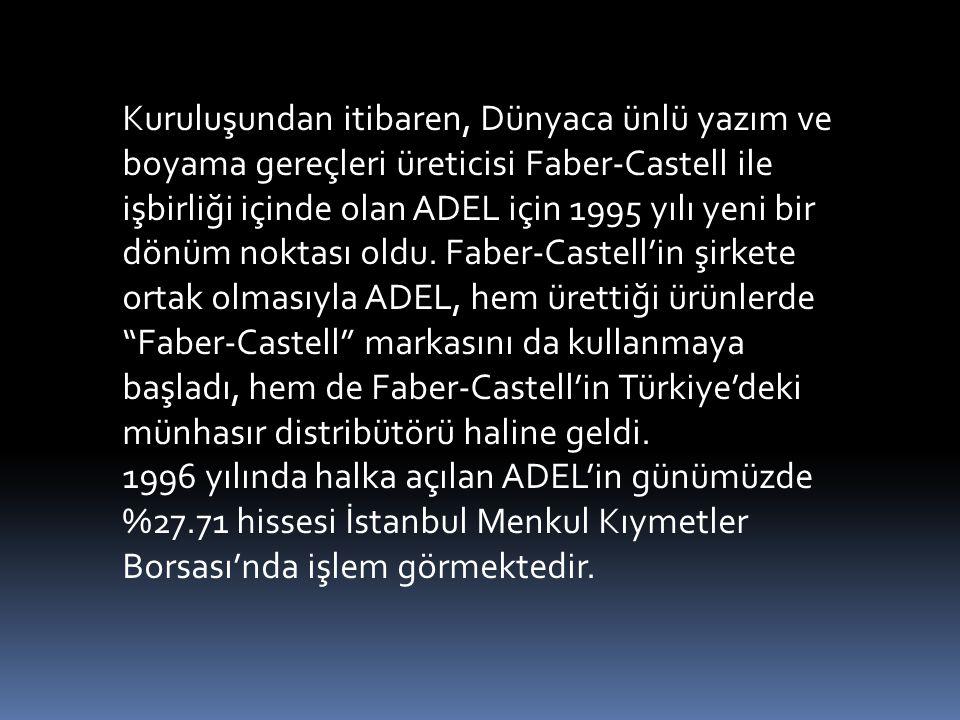 Kuruluşundan itibaren, Dünyaca ünlü yazım ve boyama gereçleri üreticisi Faber-Castell ile işbirliği içinde olan ADEL için 1995 yılı yeni bir dönüm noktası oldu. Faber-Castell'in şirkete ortak olmasıyla ADEL, hem ürettiği ürünlerde Faber-Castell markasını da kullanmaya başladı, hem de Faber-Castell'in Türkiye'deki münhasır distribütörü haline geldi.