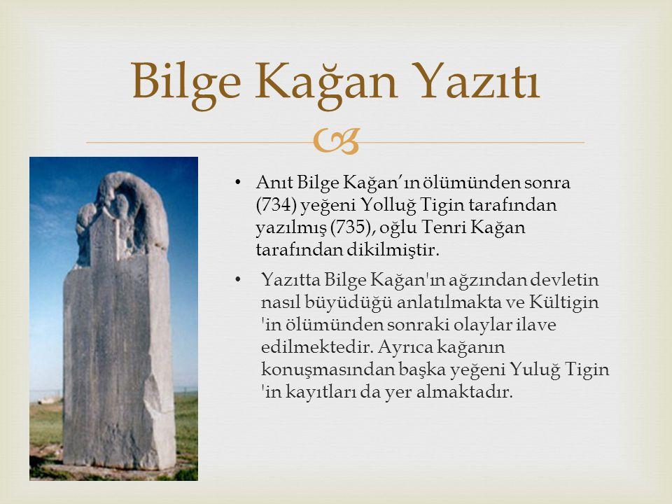 Bilge Kağan Yazıtı Anıt Bilge Kağan'ın ölümünden sonra (734) yeğeni Yolluğ Tigin tarafından yazılmış (735), oğlu Tenri Kağan tarafından dikilmiştir.