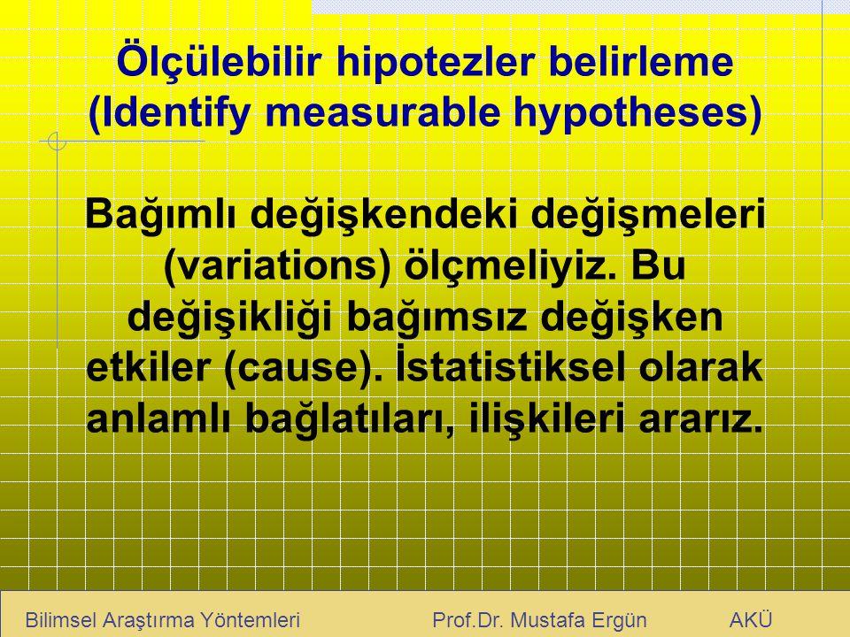 Ölçülebilir hipotezler belirleme (Identify measurable hypotheses) Bağımlı değişkendeki değişmeleri (variations) ölçmeliyiz. Bu değişikliği bağımsız değişken etkiler (cause). İstatistiksel olarak anlamlı bağlatıları, ilişkileri ararız.