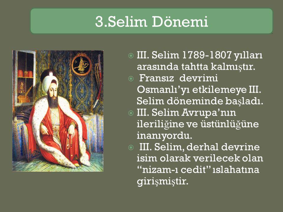 3.Selim Dönemi III. Selim 1789-1807 yılları arasında tahtta kalmıştır.