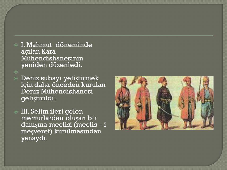 I. Mahmut döneminde açılan Kara Mühendishanesinin yeniden düzenledi.