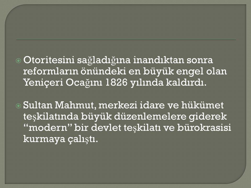 Otoritesini sağladığına inandıktan sonra reformların önündeki en büyük engel olan Yeniçeri Ocağını 1826 yılında kaldırdı.