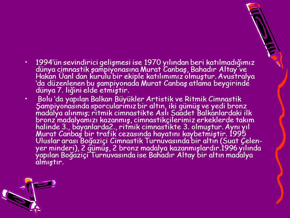 1994'ün sevindirici gelişmesi ise 1970 yılından beri katılmadığımız dünya cimnastik şampiyonasına Murat Canbaş, Bahadır Altay ve Hakan Üanl dan kurulu bir ekiple katılımımız olmuştur. Avustralya 'da düzenlenen bu şampiyonada Murat Canbaş atlama beygirinde dünya 7. liğini elde etmiştir.