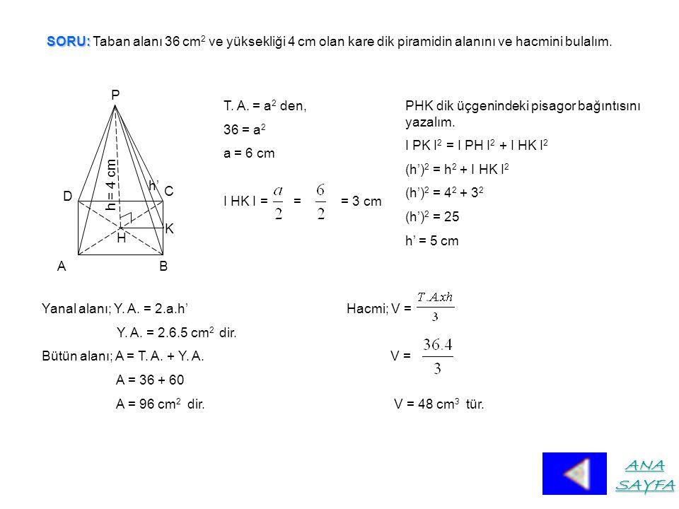 SORU: Taban alanı 36 cm2 ve yüksekliği 4 cm olan kare dik piramidin alanını ve hacmini bulalım.
