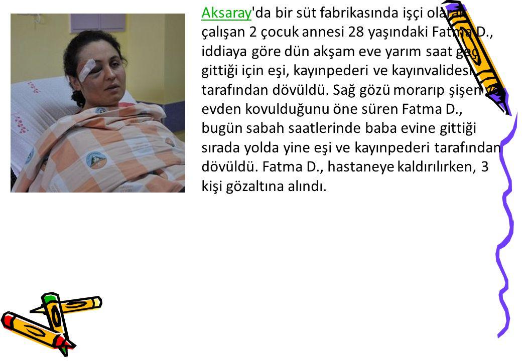 Aksaray da bir süt fabrikasında işçi olarak çalışan 2 çocuk annesi 28 yaşındaki Fatma D., iddiaya göre dün akşam eve yarım saat geç gittiği için eşi, kayınpederi ve kayınvalidesi tarafından dövüldü.