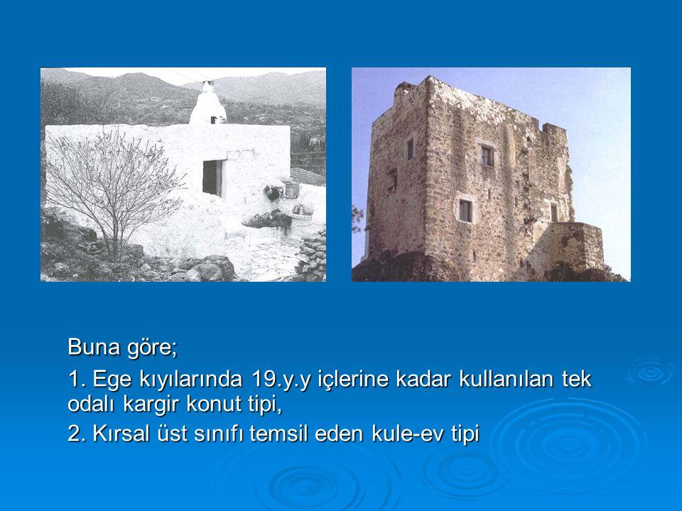 Buna göre; 1. Ege kıyılarında 19.y.y içlerine kadar kullanılan tek odalı kargir konut tipi, 2.