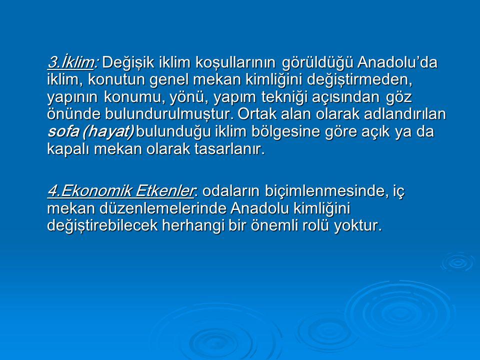3.İklim: Değişik iklim koşullarının görüldüğü Anadolu'da iklim, konutun genel mekan kimliğini değiştirmeden, yapının konumu, yönü, yapım tekniği açısından göz önünde bulundurulmuştur. Ortak alan olarak adlandırılan sofa (hayat) bulunduğu iklim bölgesine göre açık ya da kapalı mekan olarak tasarlanır.