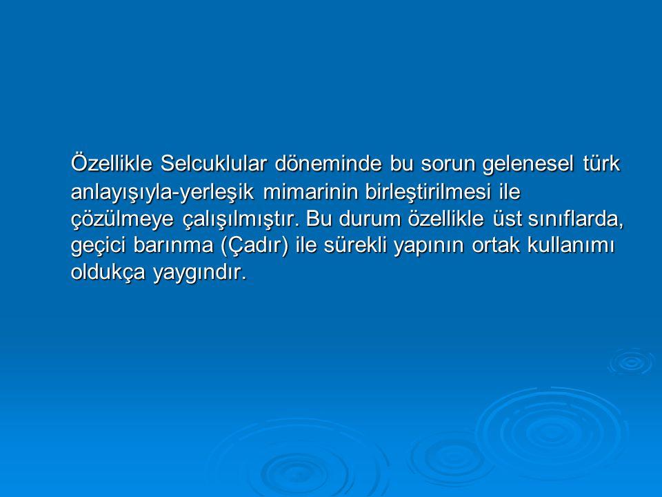 Özellikle Selcuklular döneminde bu sorun gelenesel türk anlayışıyla-yerleşik mimarinin birleştirilmesi ile çözülmeye çalışılmıştır.