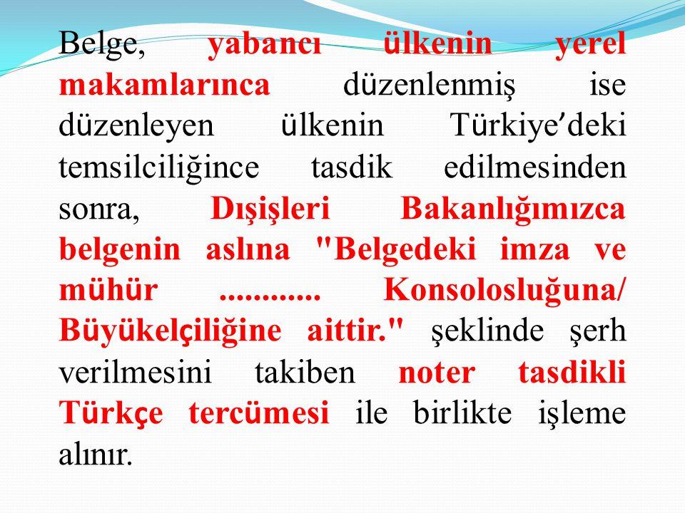 Belge, yabancı ülkenin yerel makamlarınca düzenlenmiş ise düzenleyen ülkenin Türkiye'deki temsilciliğince tasdik edilmesinden sonra, Dışişleri Bakanlığımızca belgenin aslına Belgedeki imza ve mühür ............