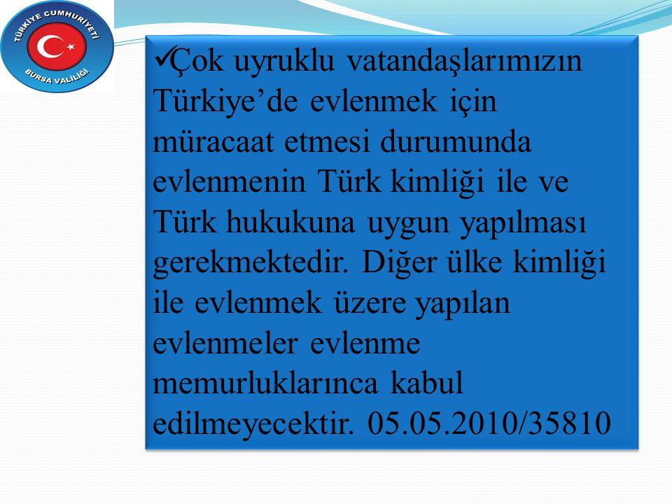 Çok uyruklu vatandaşlarımızın Türkiye'de evlenmek için müracaat etmesi durumunda evlenmenin Türk kimliği ile ve Türk hukukuna uygun yapılması gerekmektedir.
