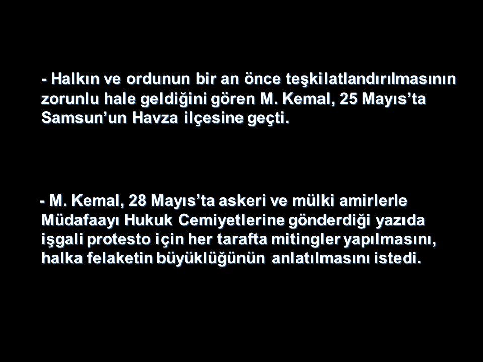 - Halkın ve ordunun bir an önce teşkilatlandırılmasının zorunlu hale geldiğini gören M. Kemal, 25 Mayıs'ta Samsun'un Havza ilçesine geçti.