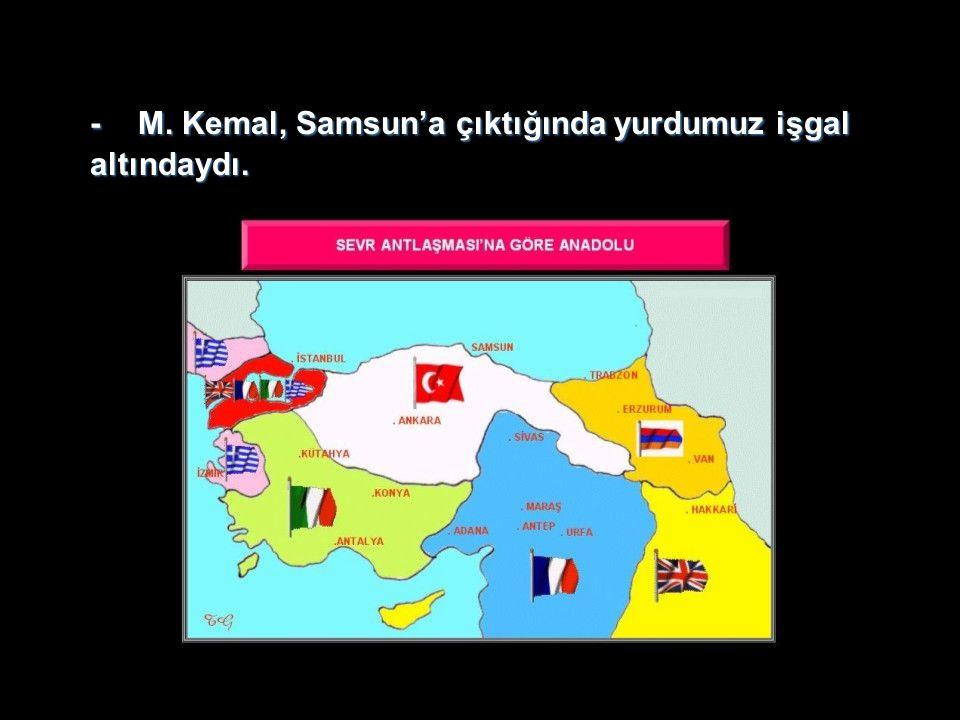 - M. Kemal, Samsun'a çıktığında yurdumuz işgal altındaydı.