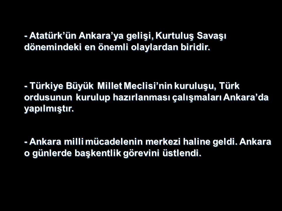 - Atatürk'ün Ankara'ya gelişi, Kurtuluş Savaşı dönemindeki en önemli olaylardan biridir.
