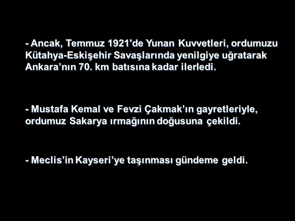 - Ancak, Temmuz 1921 de Yunan Kuvvetleri, ordumuzu Kütahya-Eskişehir Savaşlarında yenilgiye uğratarak Ankara'nın 70. km batısına kadar ilerledi.