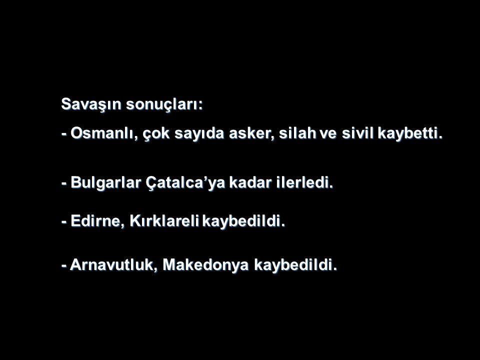 Savaşın sonuçları: - Osmanlı, çok sayıda asker, silah ve sivil kaybetti. - Bulgarlar Çatalca'ya kadar ilerledi.