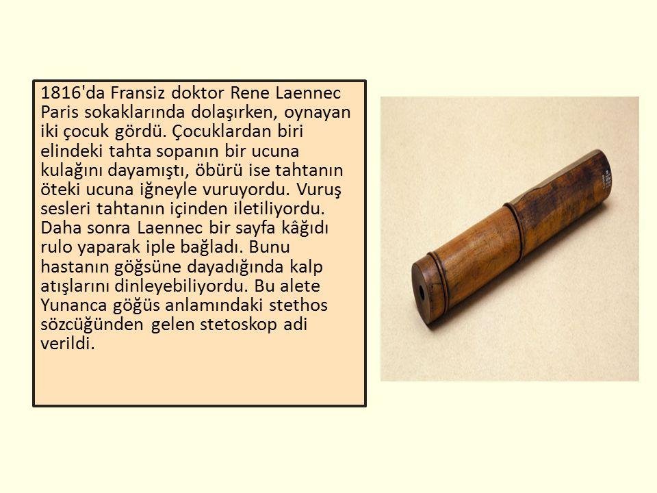 1816 da Fransiz doktor Rene Laennec Paris sokaklarında dolaşırken, oynayan iki çocuk gördü.