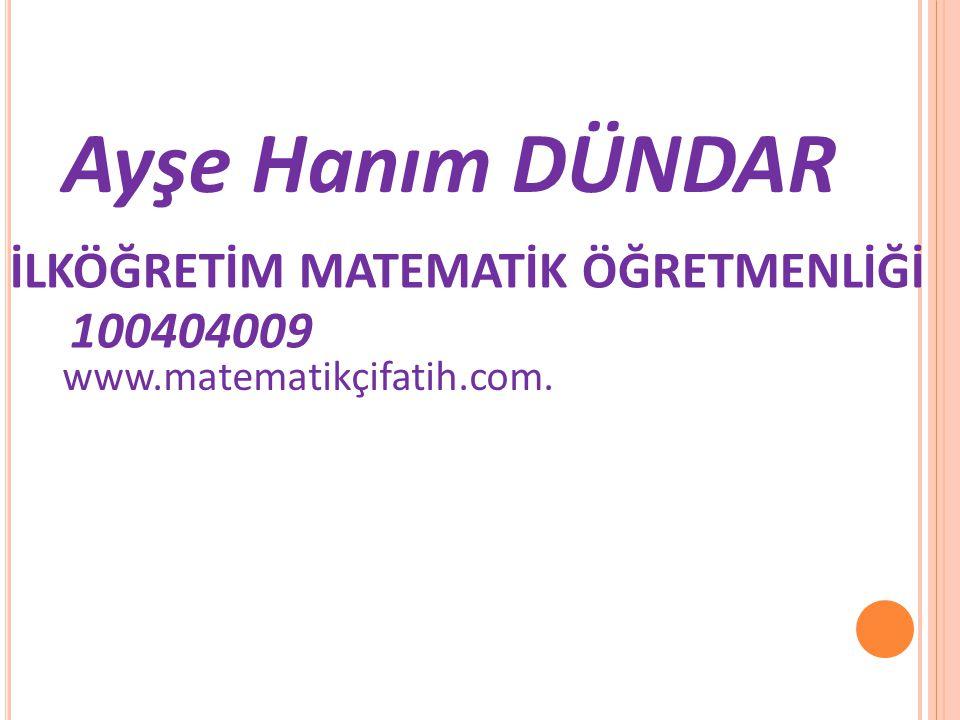 Ayşe Hanım DÜNDAR İLKÖĞRETİM MATEMATİK ÖĞRETMENLİĞİ 100404009