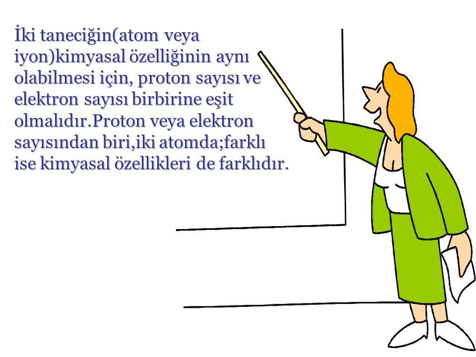 İki taneciğin(atom veya iyon)kimyasal özelliğinin aynı olabilmesi için, proton sayısı ve elektron sayısı birbirine eşit olmalıdır.Proton veya elektron sayısından biri,iki atomda;farklı ise kimyasal özellikleri de farklıdır.