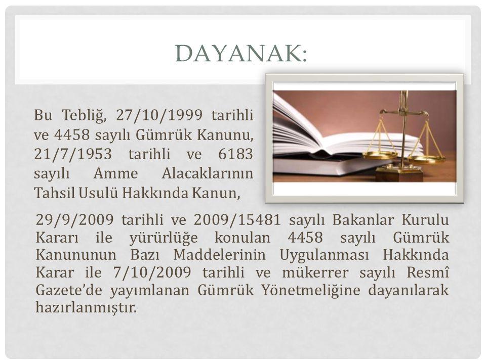 Dayanak: Bu Tebliğ, 27/10/1999 tarihli ve 4458 sayılı Gümrük Kanunu, 21/7/1953 tarihli ve 6183 sayılı Amme Alacaklarının Tahsil Usulü Hakkında Kanun,