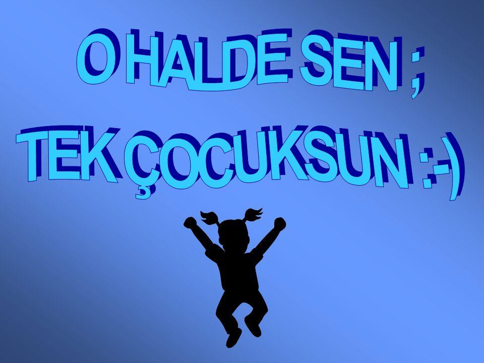 O HALDE SEN ; TEK ÇOCUKSUN :-)