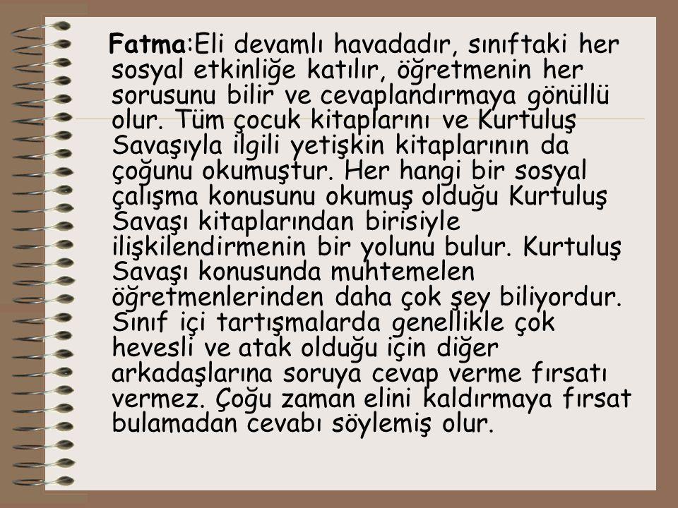 Fatma:Eli devamlı havadadır, sınıftaki her sosyal etkinliğe katılır, öğretmenin her sorusunu bilir ve cevaplandırmaya gönüllü olur.