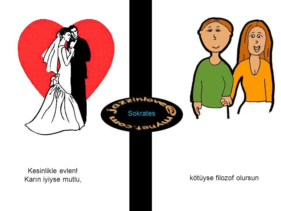 Sokrates Kesinlikle evlen! Karın iyiyse mutlu, kötüyse filozof olursun