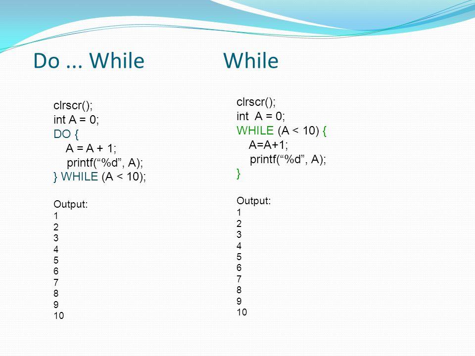 Do ... While While clrscr(); clrscr(); int A = 0; int A = 0;
