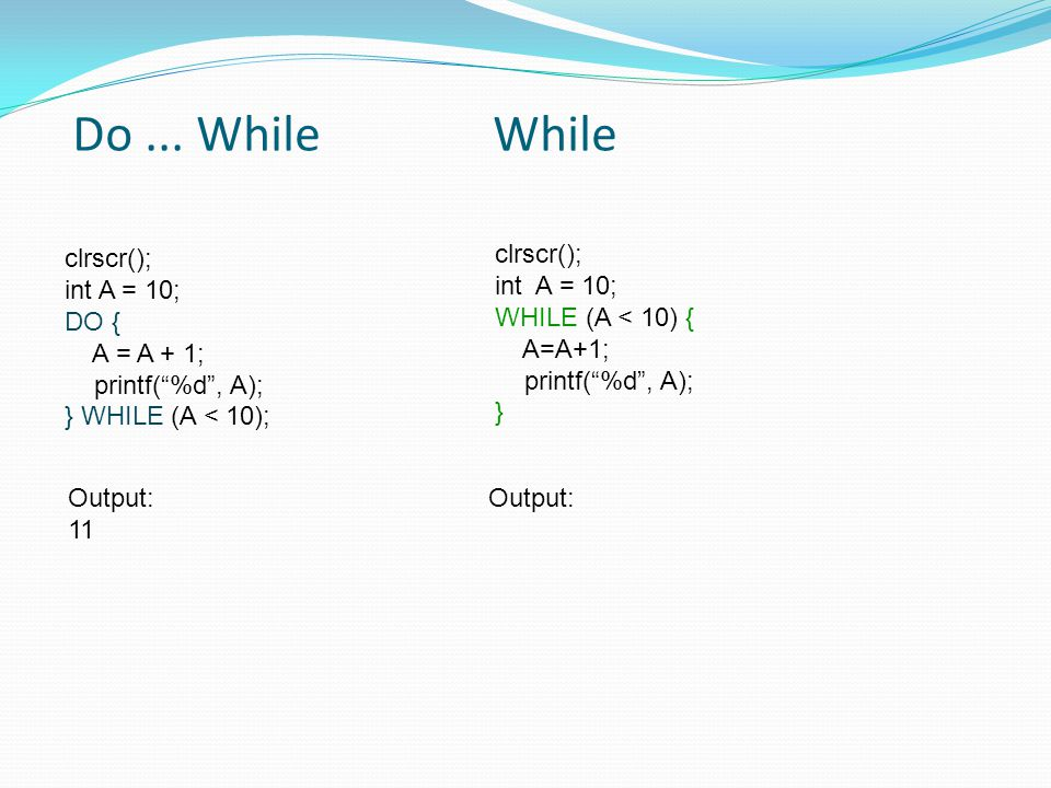 Do ... While While clrscr(); clrscr(); int A = 10; int A = 10;