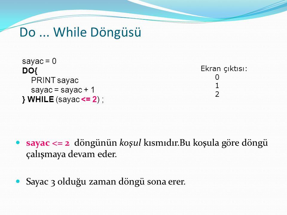 Do ... While Döngüsü sayac = 0. DO{ PRINT sayac. sayac = sayac + 1. } WHILE (sayac <= 2) ; Ekran çıktısı:
