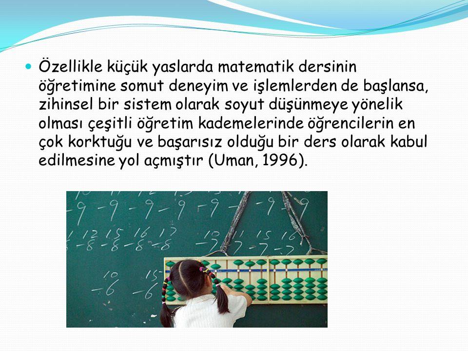 Özellikle küçük yaslarda matematik dersinin öğretimine somut deneyim ve işlemlerden de başlansa, zihinsel bir sistem olarak soyut düşünmeye yönelik olması çeşitli öğretim kademelerinde öğrencilerin en çok korktuğu ve başarısız olduğu bir ders olarak kabul edilmesine yol açmıştır (Uman, 1996).