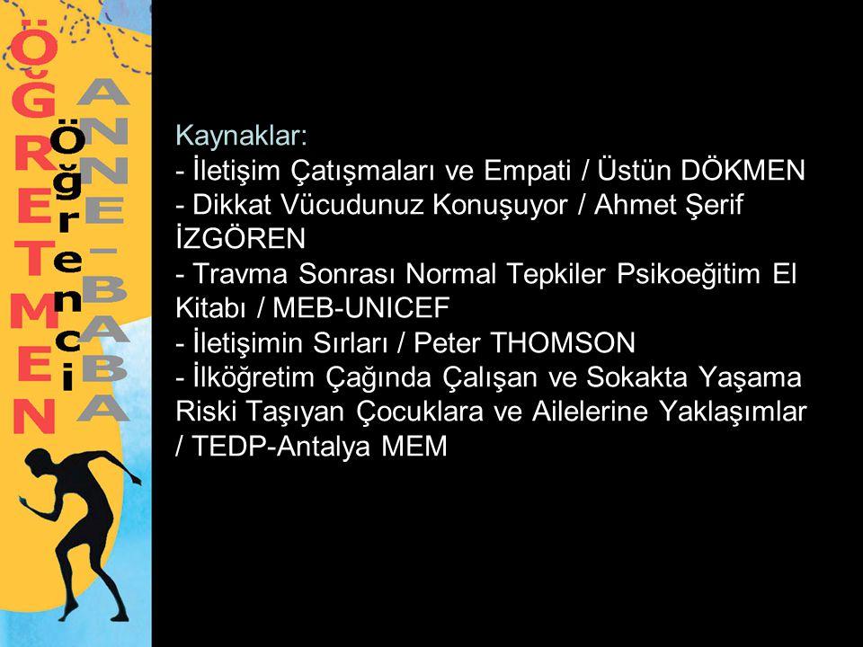 Kaynaklar: - İletişim Çatışmaları ve Empati / Üstün DÖKMEN - Dikkat Vücudunuz Konuşuyor / Ahmet Şerif İZGÖREN - Travma Sonrası Normal Tepkiler Psikoeğitim El Kitabı / MEB-UNICEF - İletişimin Sırları / Peter THOMSON - İlköğretim Çağında Çalışan ve Sokakta Yaşama Riski Taşıyan Çocuklara ve Ailelerine Yaklaşımlar / TEDP-Antalya MEM