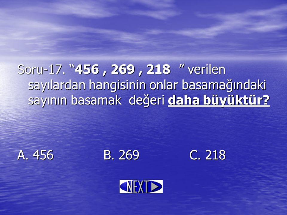 Soru-17. 456 , 269 , 218 verilen sayılardan hangisinin onlar basamağındaki sayının basamak değeri daha büyüktür