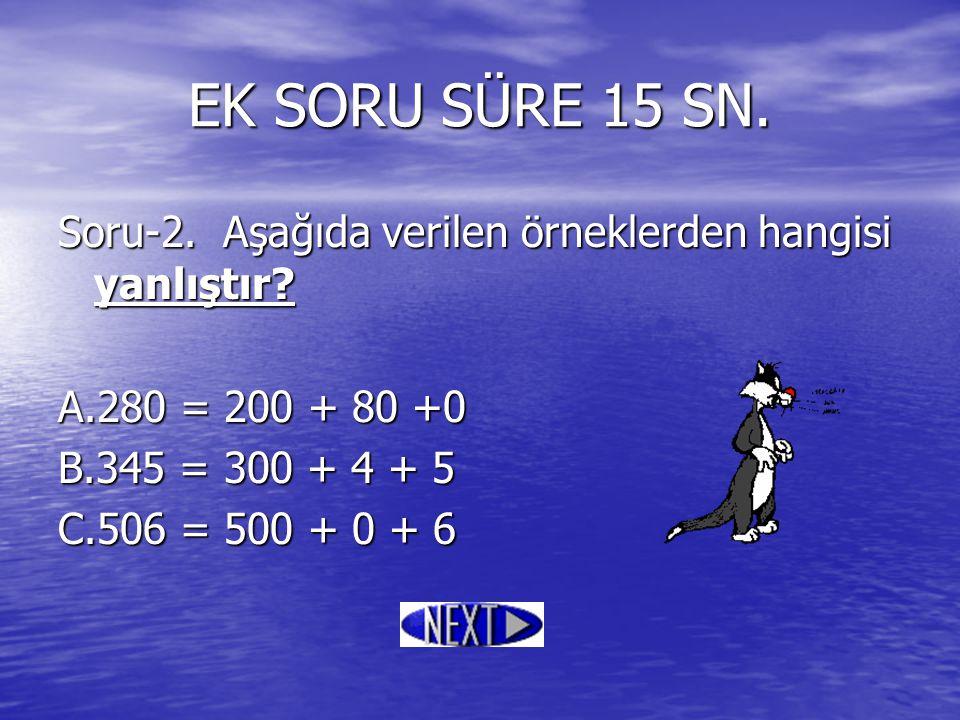 EK SORU SÜRE 15 SN. Soru-2. Aşağıda verilen örneklerden hangisi yanlıştır A.280 = 200 + 80 +0. B.345 = 300 + 4 + 5.