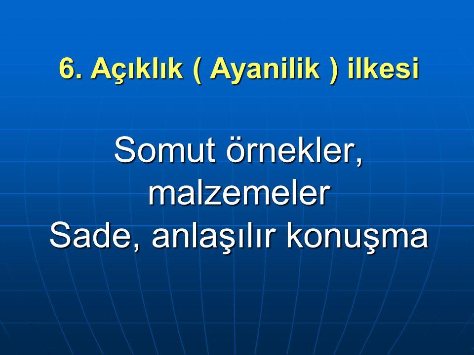 6. Açıklık ( Ayanilik ) ilkesi Somut örnekler, malzemeler Sade, anlaşılır konuşma