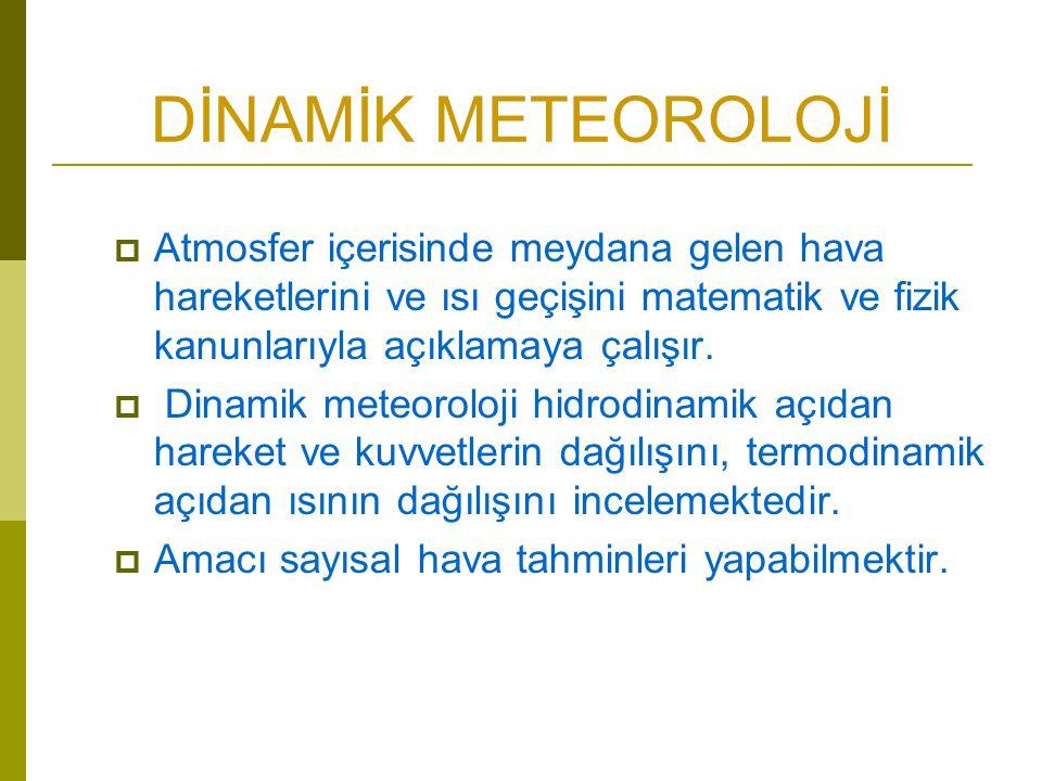 DİNAMİK METEOROLOJİ Atmosfer içerisinde meydana gelen hava hareketlerini ve ısı geçişini matematik ve fizik kanunlarıyla açıklamaya çalışır.