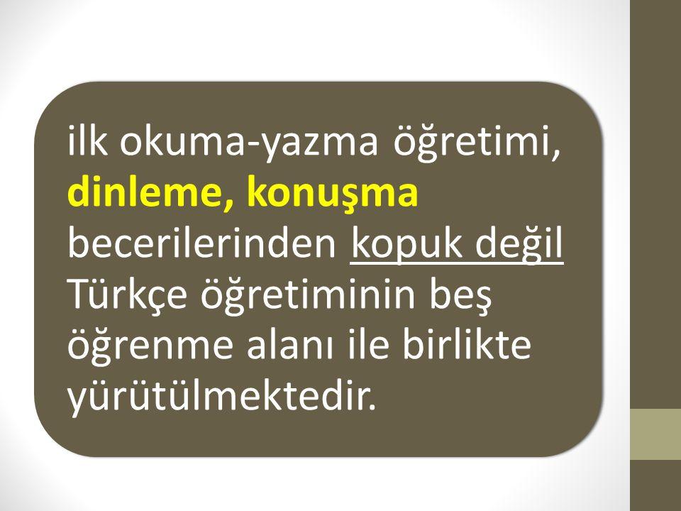 ilk okuma-yazma öğretimi, dinleme, konuşma becerilerinden kopuk değil Türkçe öğretiminin beş öğrenme alanı ile birlikte yürütülmektedir.