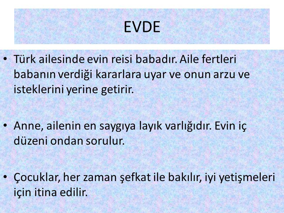 EVDE Türk ailesinde evin reisi babadır. Aile fertleri babanın verdiği kararlara uyar ve onun arzu ve isteklerini yerine getirir.