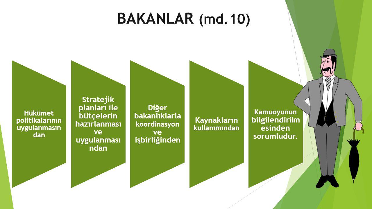BAKANLAR (md.10) Hükümet politikalarının uygulanmasından. Stratejik planları ile bütçelerin hazırlanması ve uygulanmasından.