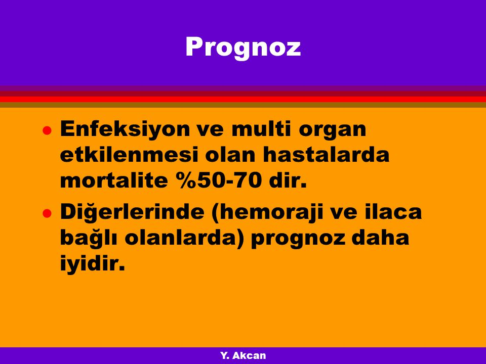 Prognoz Enfeksiyon ve multi organ etkilenmesi olan hastalarda mortalite %50-70 dir.
