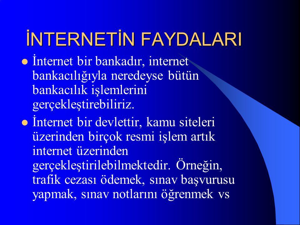 İNTERNETİN FAYDALARI İnternet bir bankadır, internet bankacılığıyla neredeyse bütün bankacılık işlemlerini gerçekleştirebiliriz.