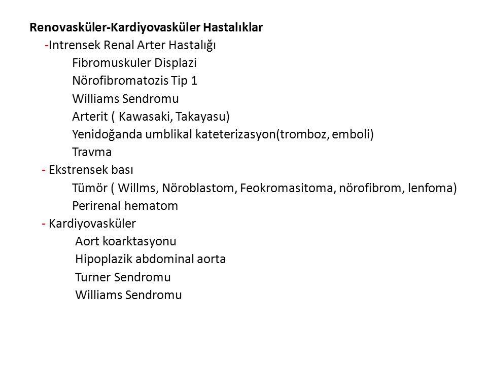 Renovasküler-Kardiyovasküler Hastalıklar -Intrensek Renal Arter Hastalığı Fibromuskuler Displazi Nörofibromatozis Tip 1 Williams Sendromu Arterit ( Kawasaki, Takayasu) Yenidoğanda umblikal kateterizasyon(tromboz, emboli) Travma - Ekstrensek bası Tümör ( Willms, Nöroblastom, Feokromasitoma, nörofibrom, lenfoma) Perirenal hematom - Kardiyovasküler Aort koarktasyonu Hipoplazik abdominal aorta Turner Sendromu