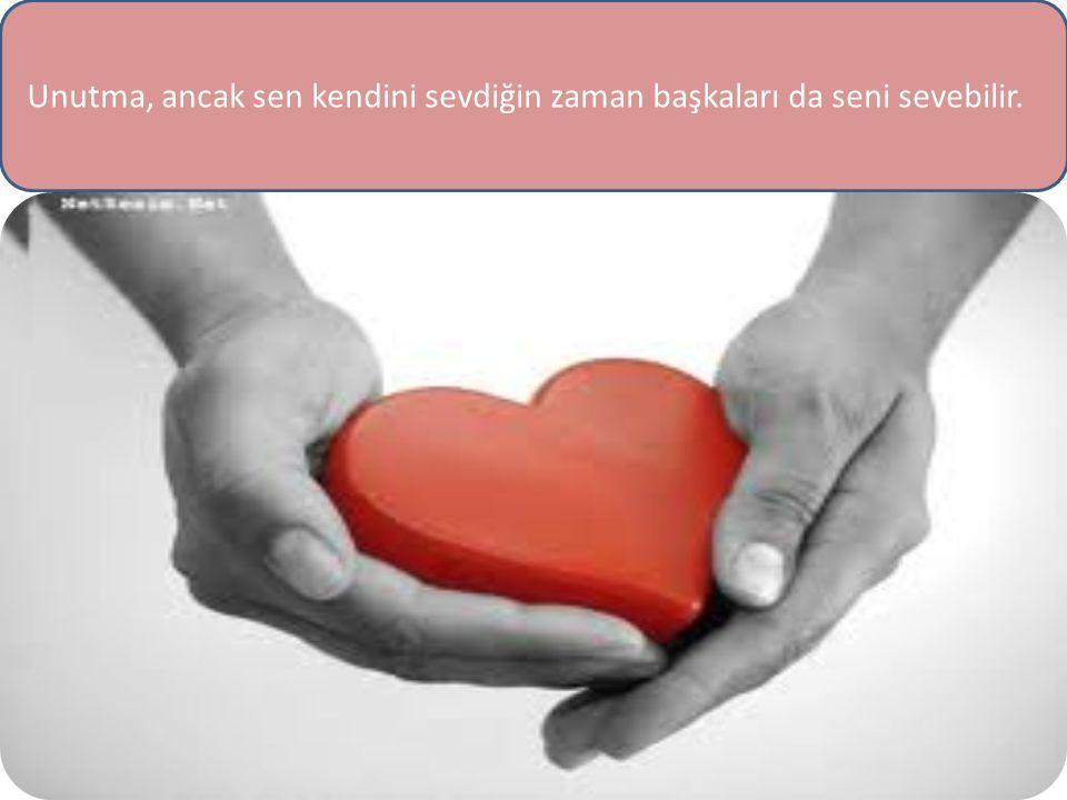 Unutma, ancak sen kendini sevdiğin zaman başkaları da seni sevebilir.