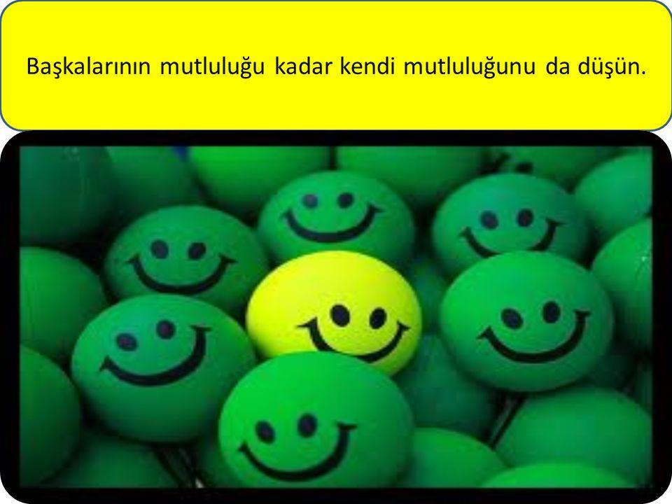 Başkalarının mutluluğu kadar kendi mutluluğunu da düşün.