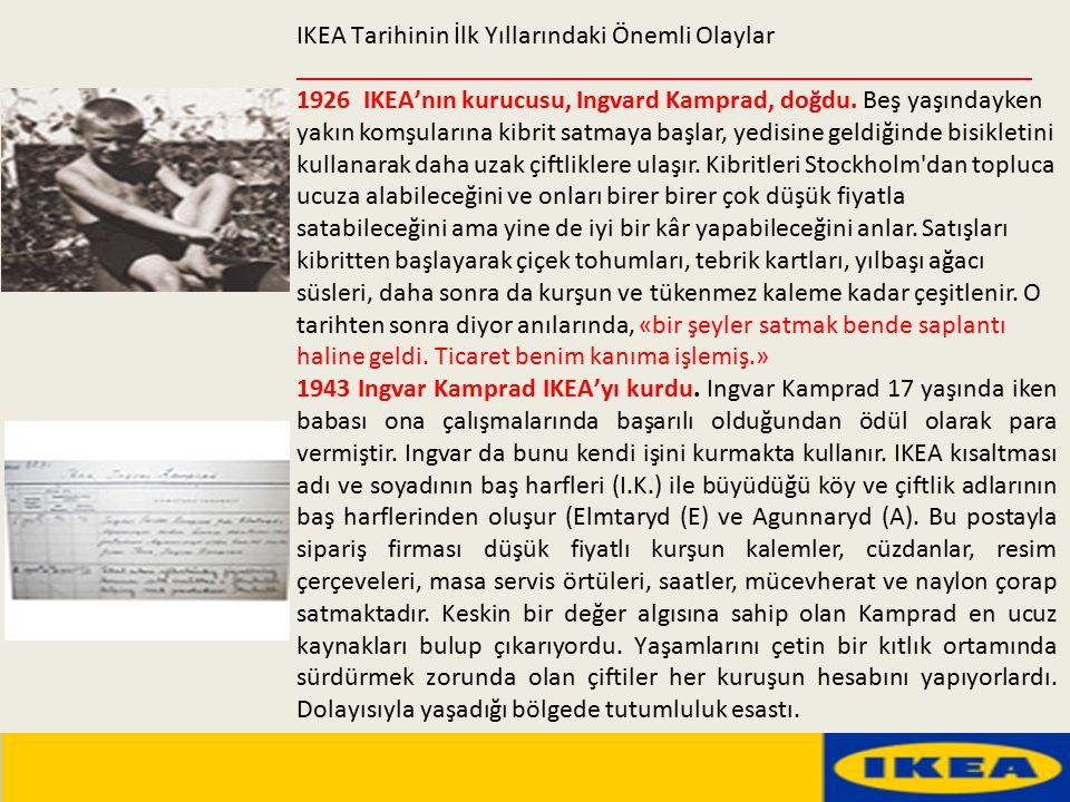 IKEA Tarihinin İlk Yıllarındaki Önemli Olaylar _______________________________________________________ 1926 IKEA'nın kurucusu, Ingvard Kamprad, doğdu. Beş yaşındayken yakın komşularına kibrit satmaya başlar, yedisine geldiğinde bisikletini kullanarak daha uzak çiftliklere ulaşır. Kibritleri Stockholm dan topluca ucuza alabileceğini ve onları birer birer çok düşük fiyatla satabileceğini ama yine de iyi bir kâr yapabileceğini anlar. Satışları kibritten başlayarak çiçek tohumları, tebrik kartları, yılbaşı ağacı süsleri, daha sonra da kurşun ve tükenmez kaleme kadar çeşitlenir. O tarihten sonra diyor anılarında, «bir şeyler satmak bende saplantı haline geldi. Ticaret benim kanıma işlemiş.»